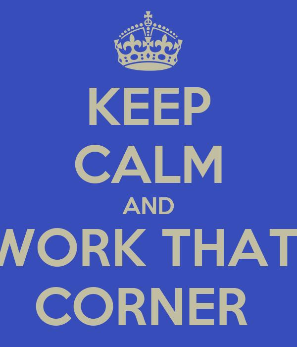KEEP CALM AND WORK THAT  CORNER