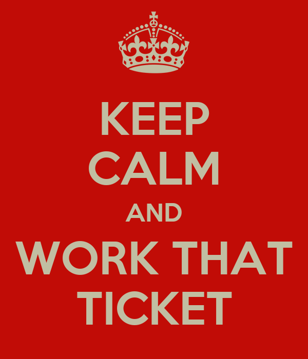 KEEP CALM AND WORK THAT TICKET