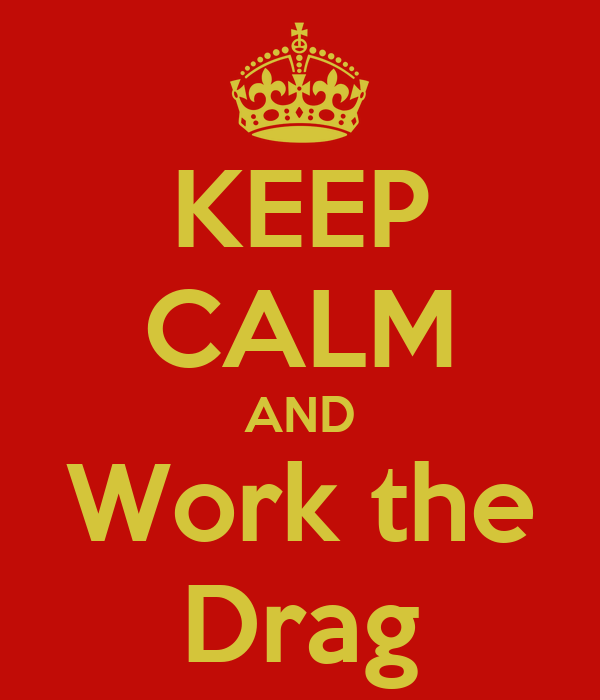 KEEP CALM AND Work the Drag