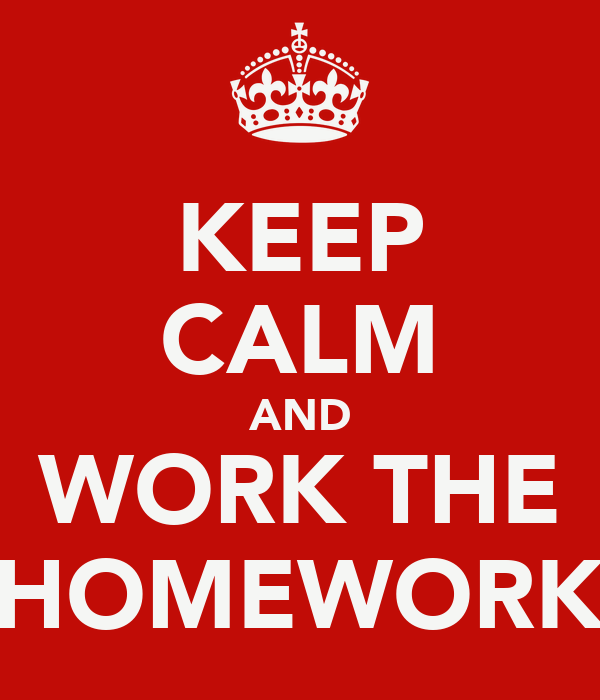 KEEP CALM AND WORK THE HOMEWORK