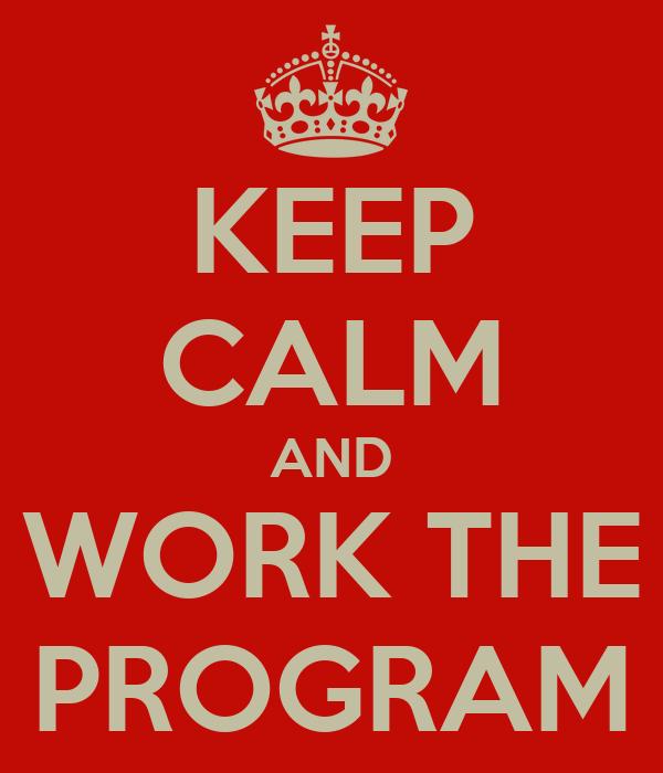 KEEP CALM AND WORK THE PROGRAM