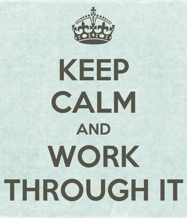 KEEP CALM AND WORK THROUGH IT
