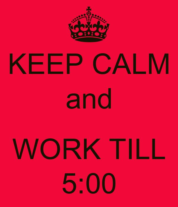 KEEP CALM and  WORK TILL 5:00