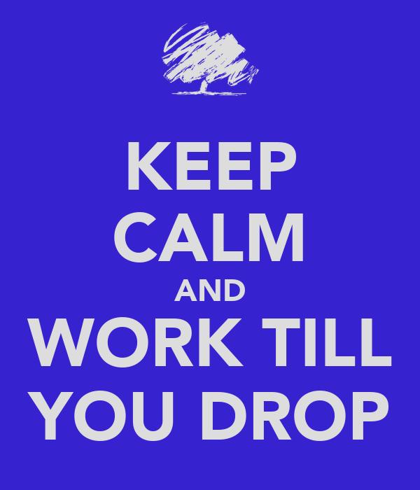 KEEP CALM AND WORK TILL YOU DROP