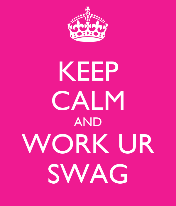 KEEP CALM AND WORK UR SWAG