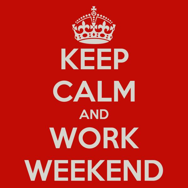 KEEP CALM AND WORK WEEKEND