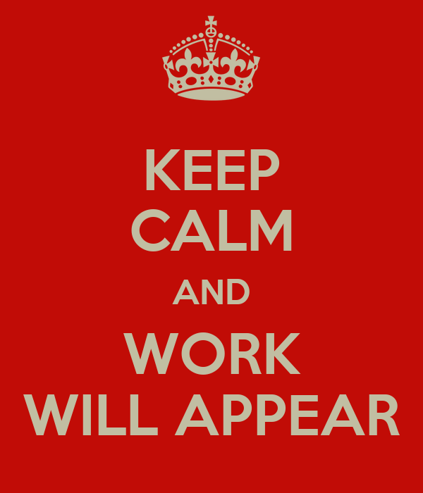 KEEP CALM AND WORK WILL APPEAR