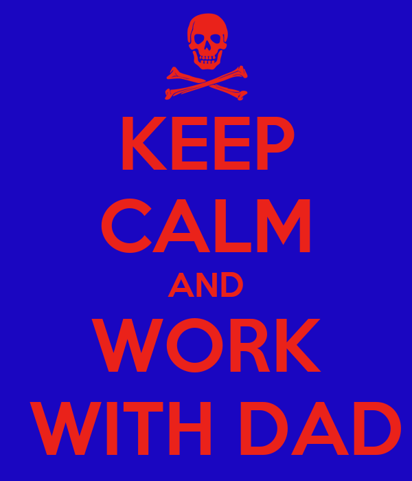 KEEP CALM AND WORK  WITH DAD