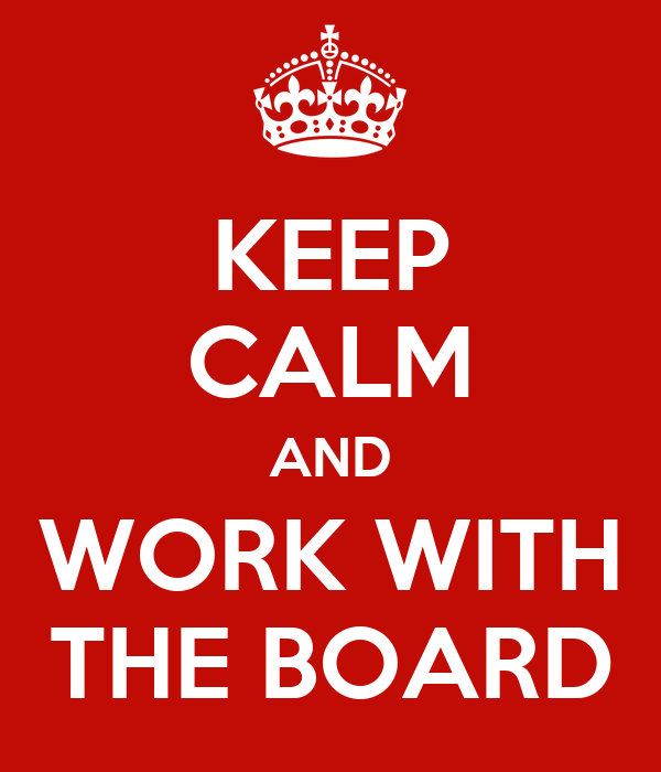 KEEP CALM AND WORK WITH THE BOARD