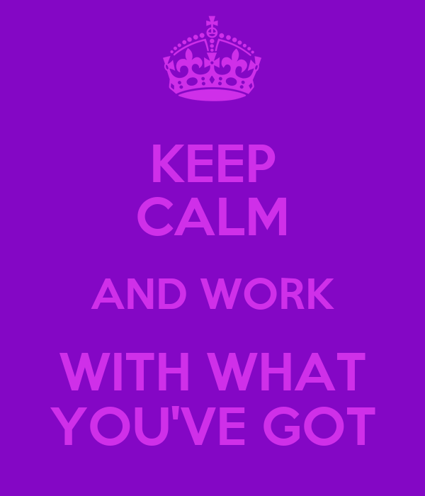 KEEP CALM AND WORK WITH WHAT YOU'VE GOT