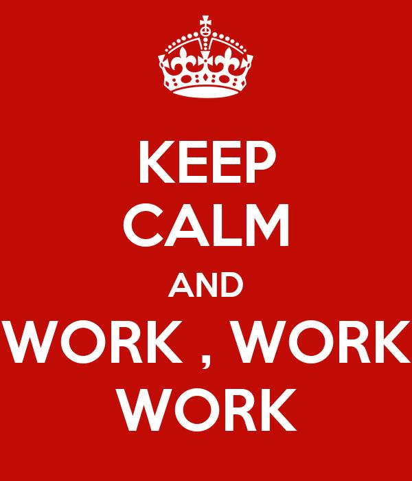 KEEP CALM AND WORK , WORK WORK