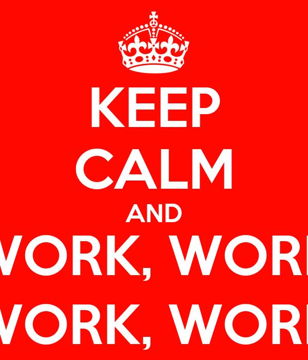 KEEP CALM AND WORK, WORK WORK, WORK