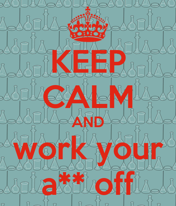 KEEP CALM AND work your a** off