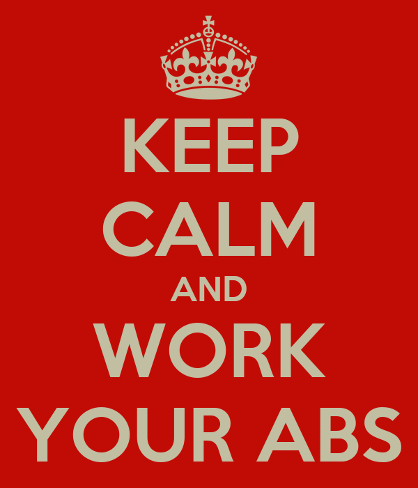 KEEP CALM AND WORK YOUR ABS