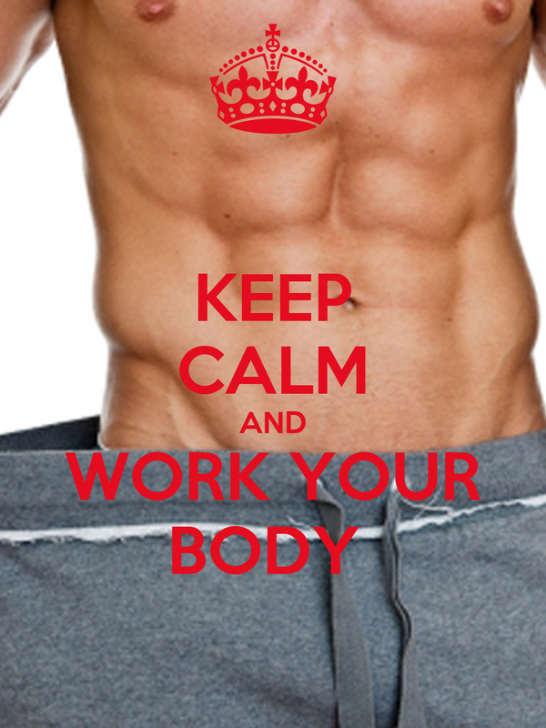 KEEP CALM AND  WORK YOUR  BODY