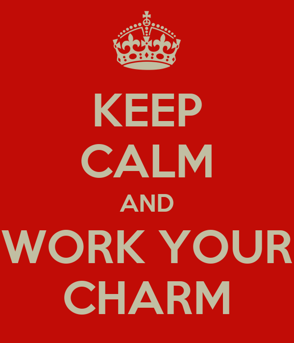 KEEP CALM AND WORK YOUR CHARM