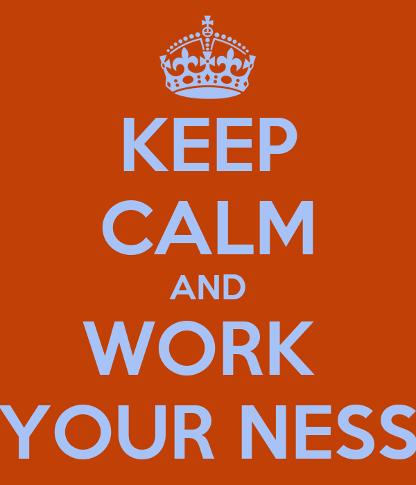 KEEP CALM AND WORK  YOUR NESS