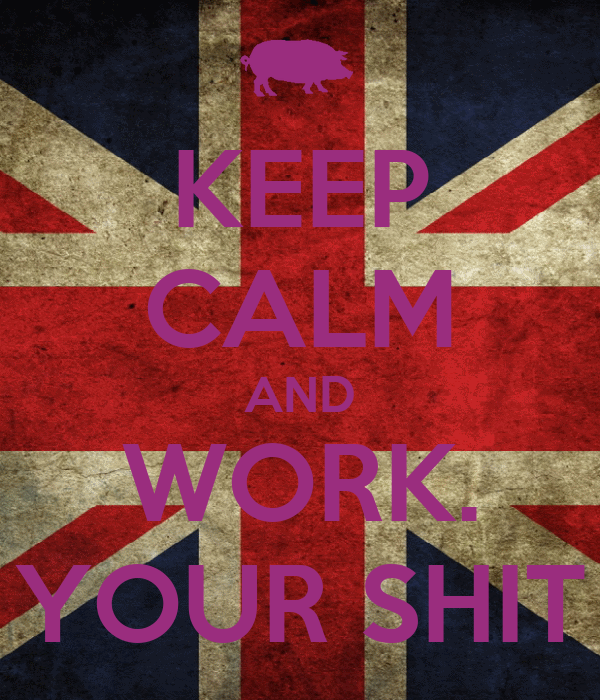 KEEP CALM AND WORK. YOUR SHIT