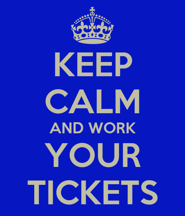 KEEP CALM AND WORK YOUR TICKETS