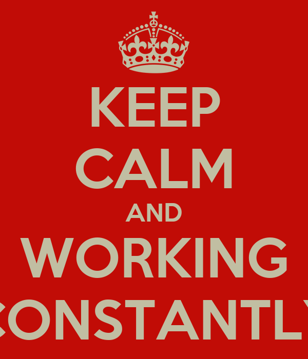 KEEP CALM AND WORKING CONSTANTLY