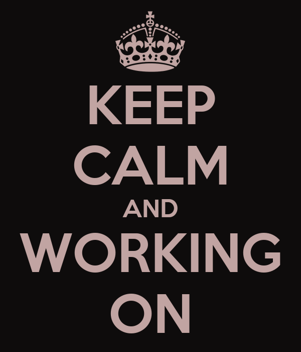 KEEP CALM AND WORKING ON