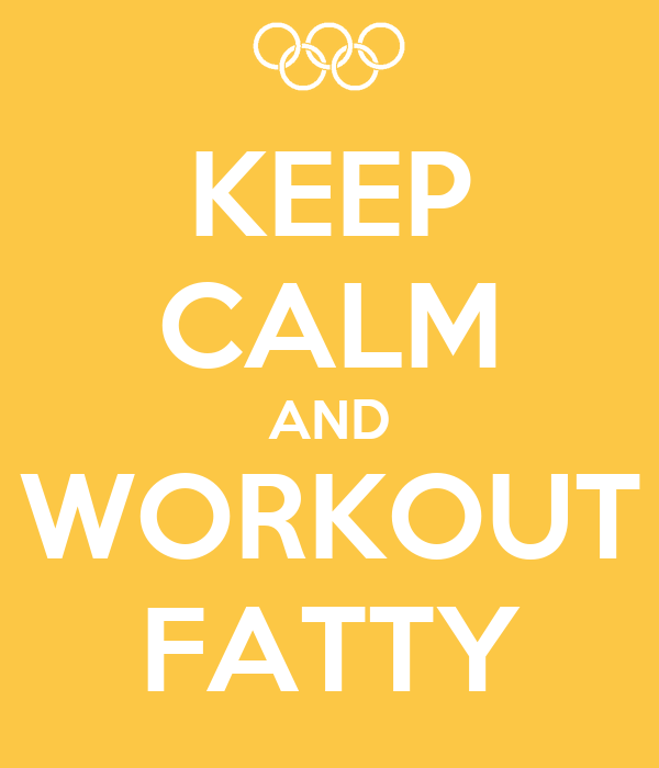 KEEP CALM AND WORKOUT FATTY