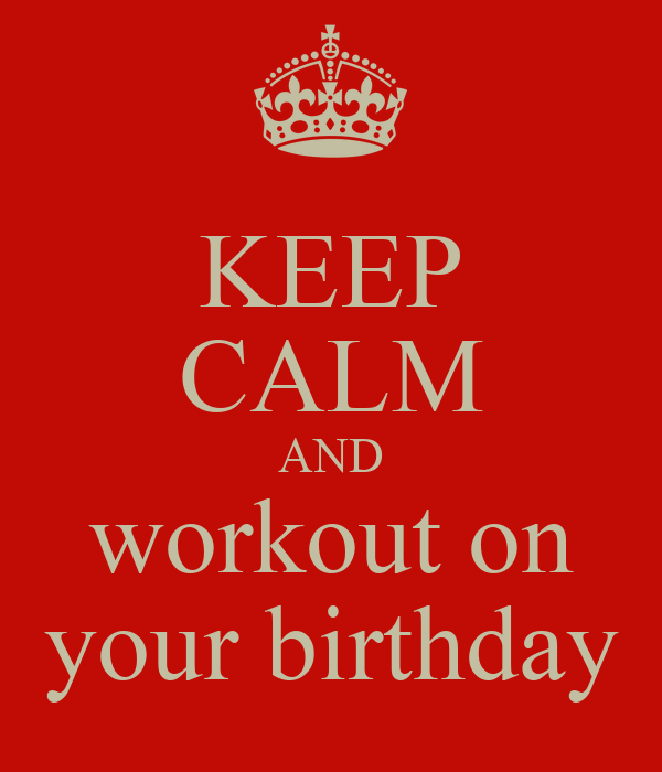KEEP CALM AND workout on your birthday