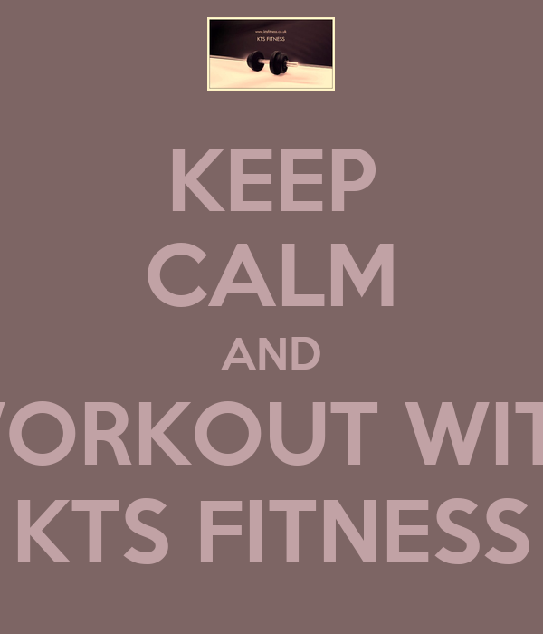 KEEP CALM AND WORKOUT WITH KTS FITNESS