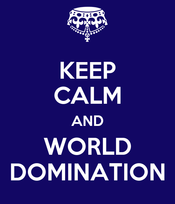 KEEP CALM AND WORLD DOMINATION