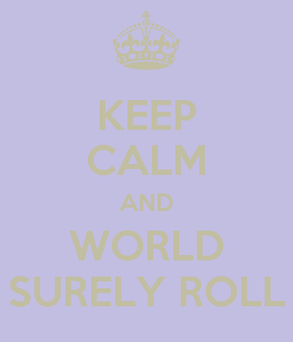 KEEP CALM AND WORLD SURELY ROLL