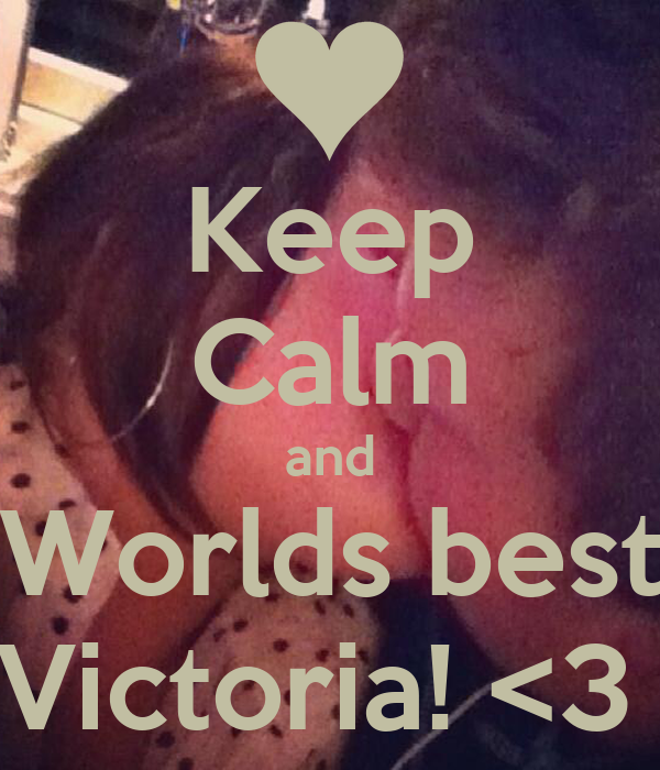 Keep Calm and Worlds best Victoria! <3