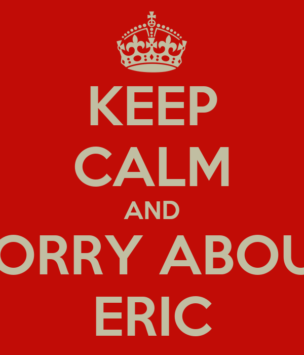 KEEP CALM AND WORRY ABOUT  ERIC