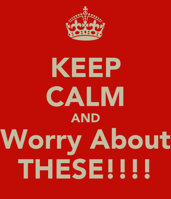 KEEP CALM AND Worry About THESE!!!!