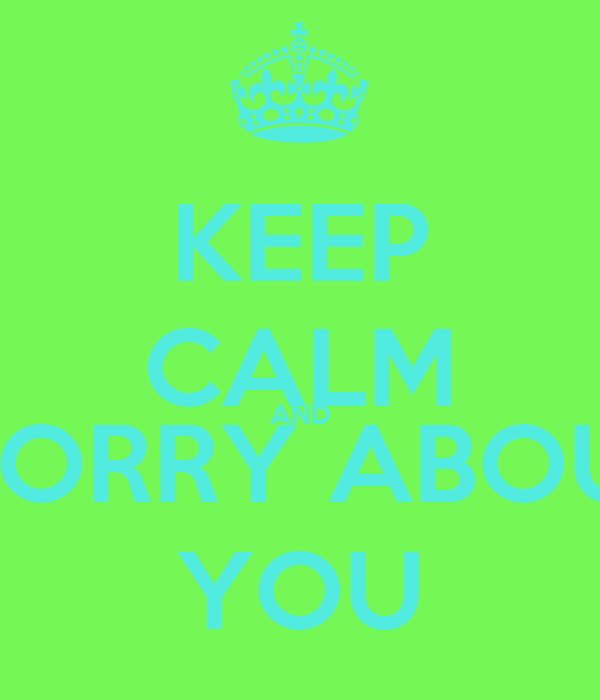 KEEP CALM AND WORRY ABOUT YOU