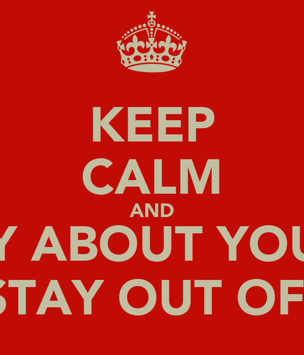 KEEP CALM AND WORRY ABOUT YOUR LIFE AND STAY OUT OF MINE