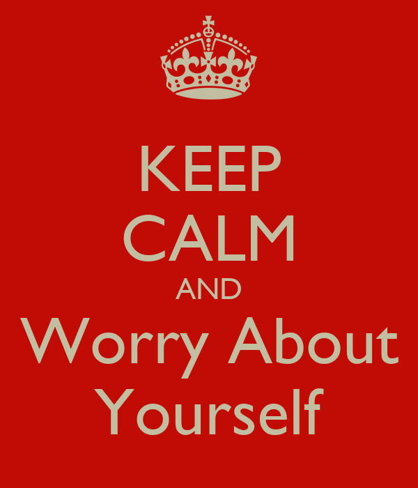 KEEP CALM AND Worry About Yourself