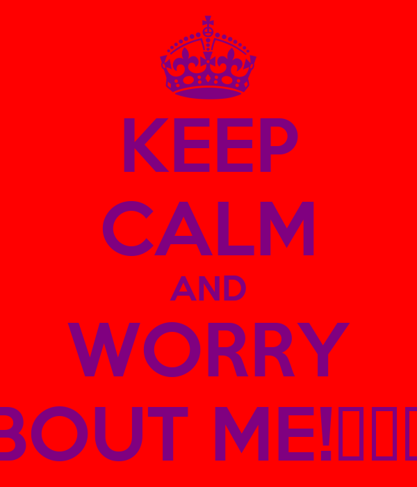 KEEP CALM AND WORRY BOUT ME!┌П┐