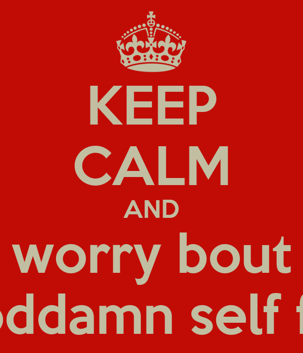 KEEP CALM AND worry bout your goddamn self frfr osfs