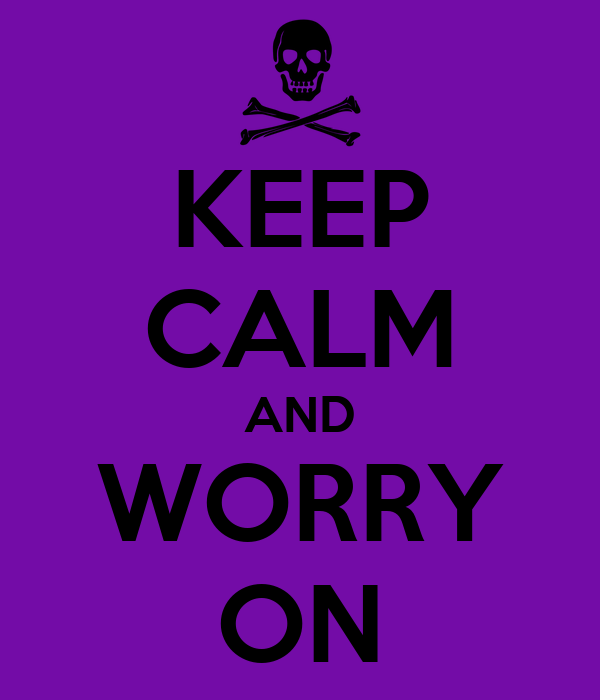 KEEP CALM AND WORRY ON
