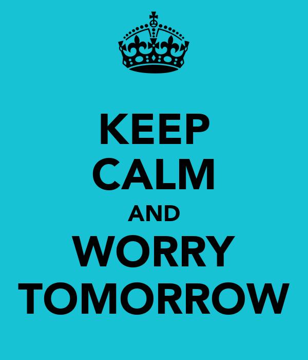 KEEP CALM AND WORRY TOMORROW