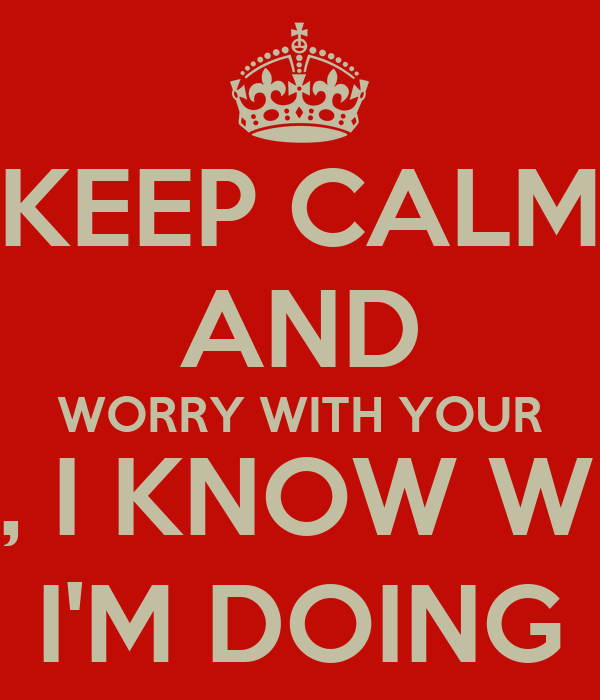 KEEP CALM AND WORRY WITH YOUR LIFE, I KNOW WHAT I'M DOING