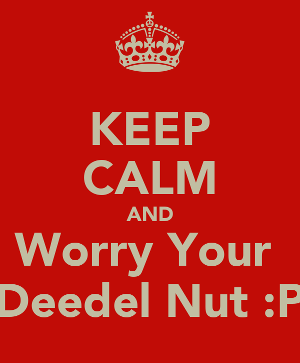 KEEP CALM AND Worry Your  Deedel Nut :P