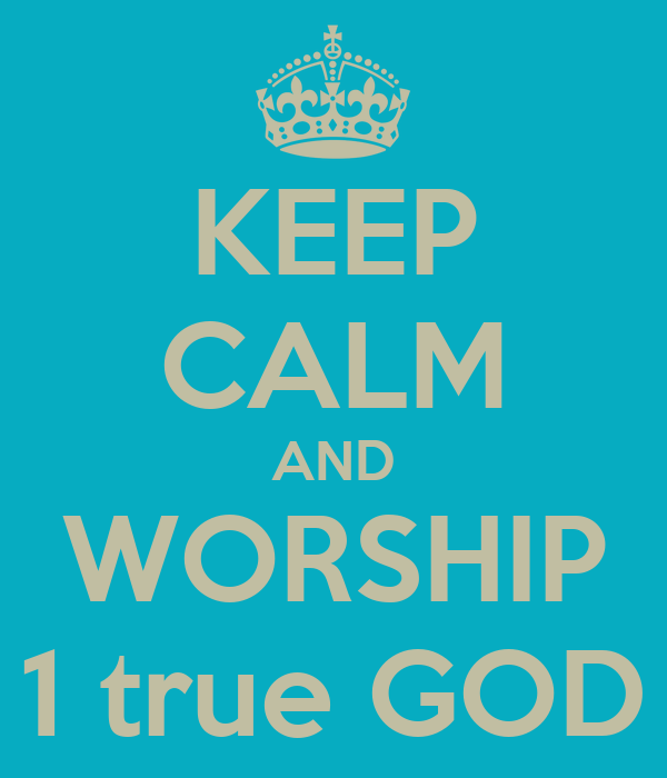 KEEP CALM AND WORSHIP 1 true GOD