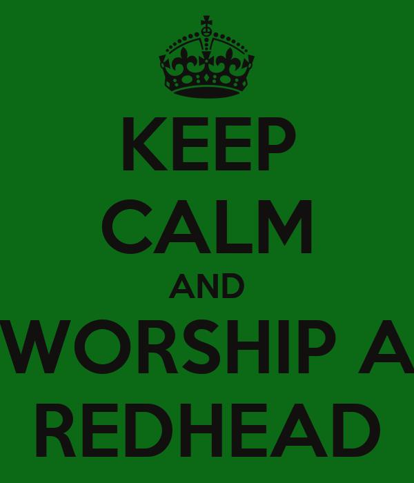 KEEP CALM AND WORSHIP A REDHEAD