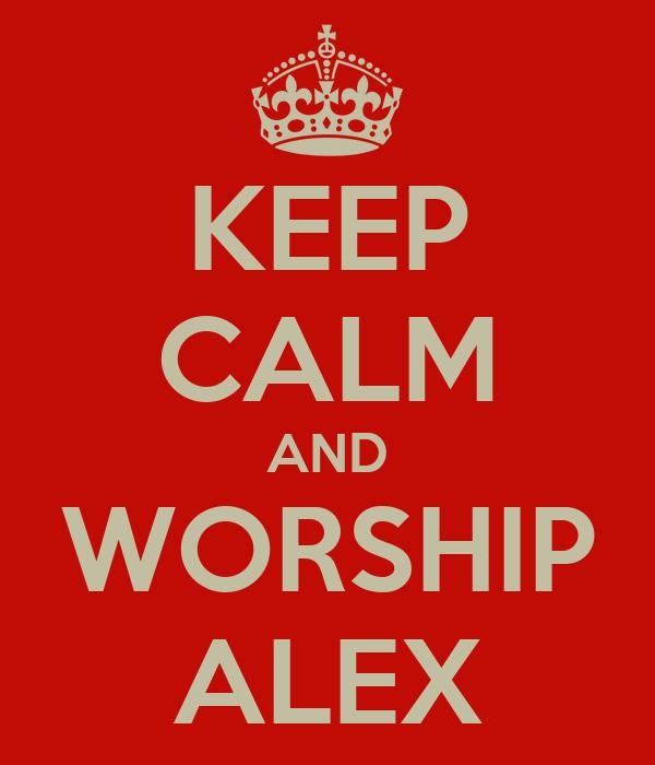 KEEP CALM AND WORSHIP ALEX