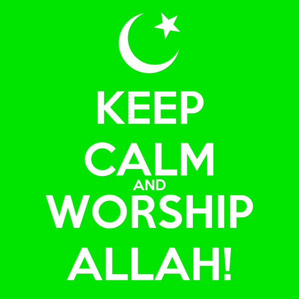 KEEP CALM AND WORSHIP ALLAH!