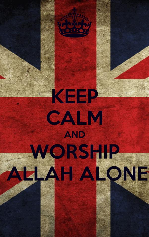 KEEP CALM AND WORSHIP  ALLAH ALONE