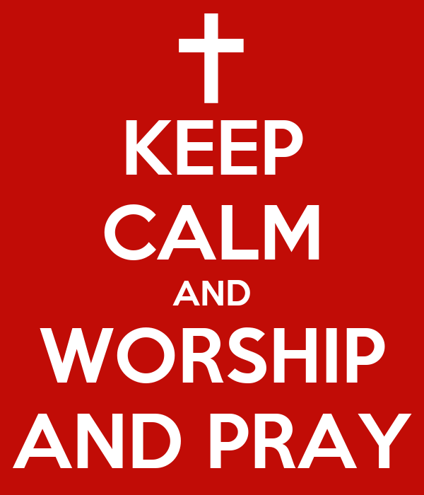 KEEP CALM AND WORSHIP AND PRAY