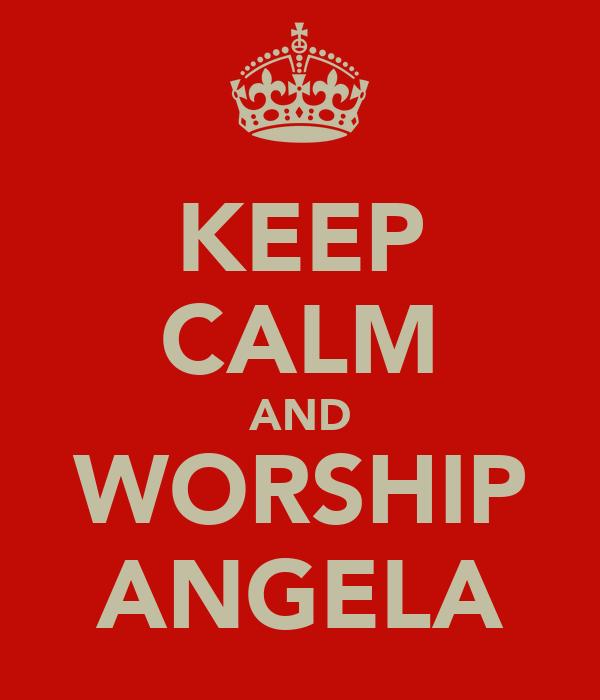 KEEP CALM AND WORSHIP ANGELA