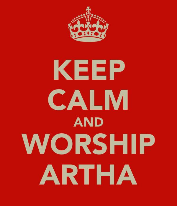 KEEP CALM AND WORSHIP ARTHA